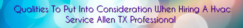 Qualities To Put Into Consideration When Hiring A Hvac Service Allen TX Professional