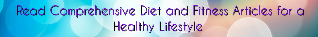 Read Comprehensive Diet and Fitness Articles for a Healthy Lifestyle