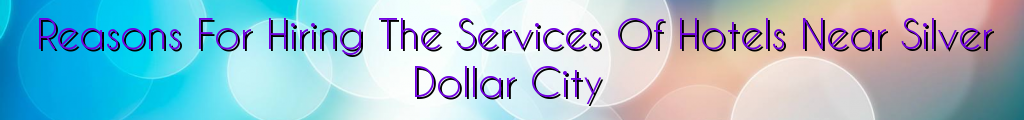 Reasons For Hiring The Services Of Hotels Near Silver Dollar City