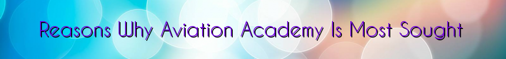 Reasons Why Aviation Academy Is Most Sought