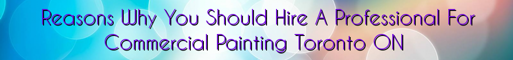 Reasons Why You Should Hire A Professional For Commercial Painting Toronto ON