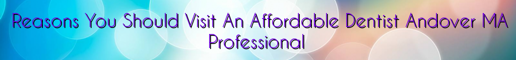 Reasons You Should Visit An Affordable Dentist Andover MA Professional