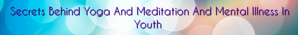 Secrets Behind Yoga And Meditation And Mental Illness In Youth