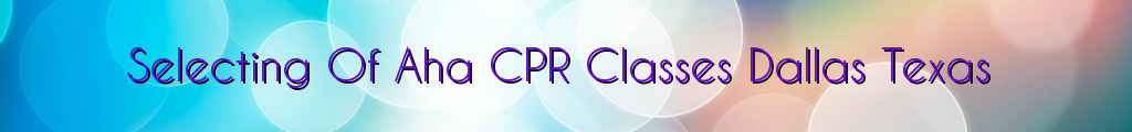 Selecting Of Aha CPR Classes Dallas Texas