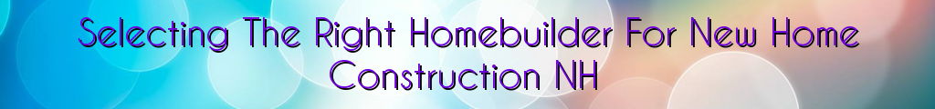 Selecting The Right Homebuilder For New Home Construction NH