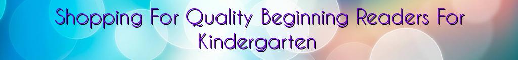 Shopping For Quality Beginning Readers For Kindergarten