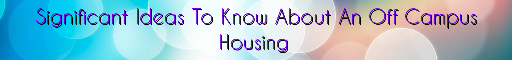 Significant Ideas To Know About An Off Campus Housing