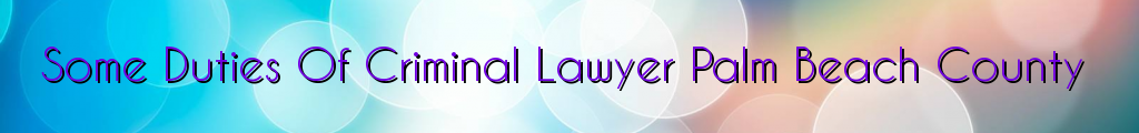 Some Duties Of Criminal Lawyer Palm Beach County