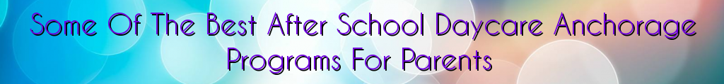 Some Of The Best After School Daycare Anchorage Programs For Parents