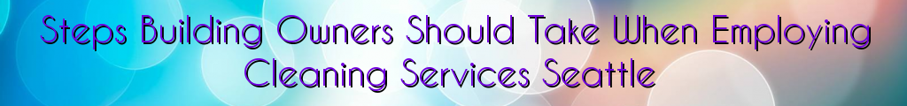 Steps Building Owners Should Take When Employing Cleaning Services Seattle