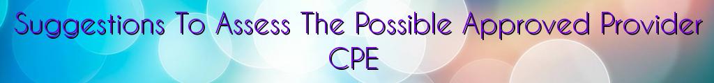 Suggestions To Assess The Possible Approved Provider CPE