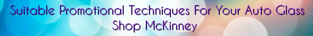 Suitable Promotional Techniques For Your Auto Glass Shop McKinney