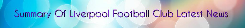 Summary Of Liverpool Football Club Latest News