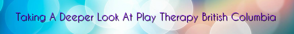 Taking A Deeper Look At Play Therapy British Columbia