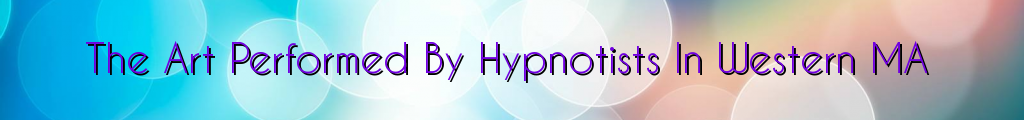 The Art Performed By Hypnotists In Western MA
