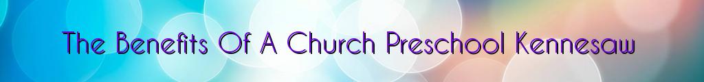 The Benefits Of A Church Preschool Kennesaw