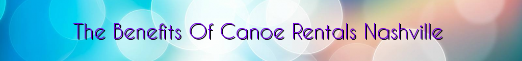 The Benefits Of Canoe Rentals Nashville