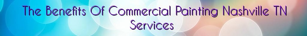 The Benefits Of Commercial Painting Nashville TN Services