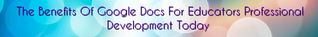 The Benefits Of Google Docs For Educators Professional Development Today