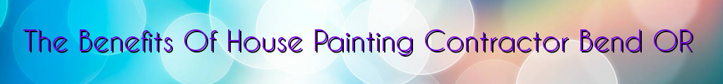The Benefits Of House Painting Contractor Bend OR