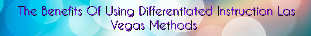 The Benefits Of Using Differentiated Instruction Las Vegas Methods