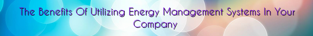 The Benefits Of Utilizing Energy Management Systems In Your Company