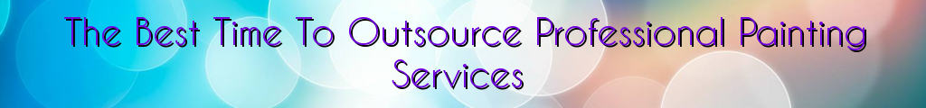 The Best Time To Outsource Professional Painting Services