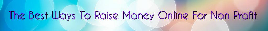 The Best Ways To Raise Money Online For Non Profit