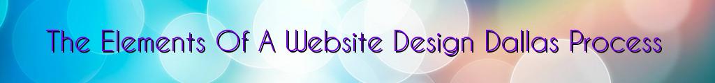 The Elements Of A Website Design Dallas Process