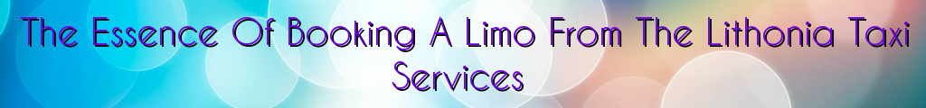 The Essence Of Booking A Limo From The Lithonia Taxi Services