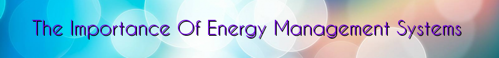 The Importance Of Energy Management Systems