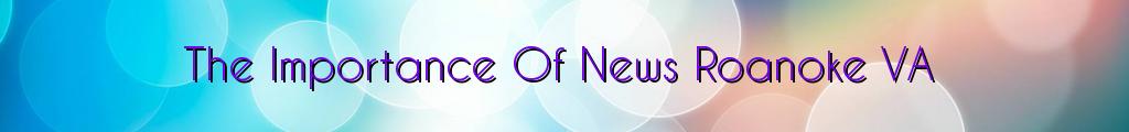 The Importance Of News Roanoke VA