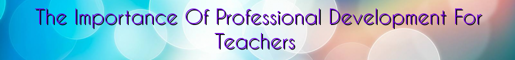 The Importance Of Professional Development For Teachers