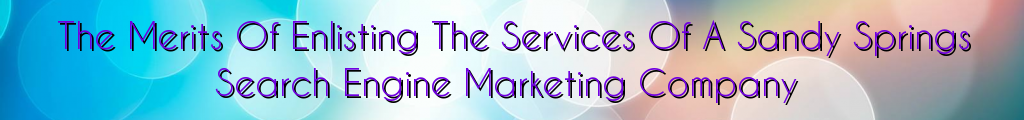 The Merits Of Enlisting The Services Of A Sandy Springs Search Engine Marketing Company
