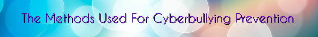 The Methods Used For Cyberbullying Prevention