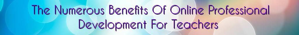 The Numerous Benefits Of Online Professional Development For Teachers