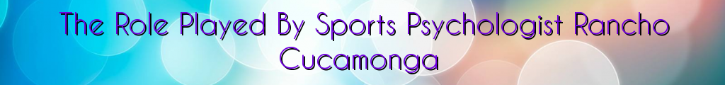 The Role Played By Sports Psychologist Rancho Cucamonga
