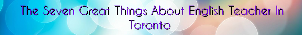 The Seven Great Things About English Teacher In Toronto