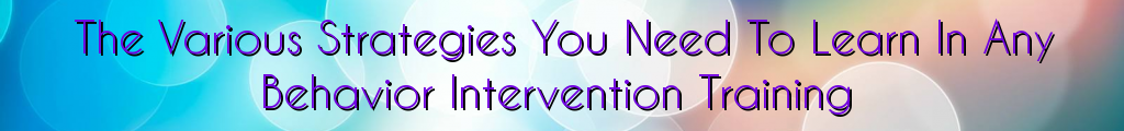 The Various Strategies You Need To Learn In Any Behavior Intervention Training
