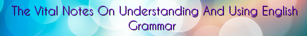The Vital Notes On Understanding And Using English Grammar