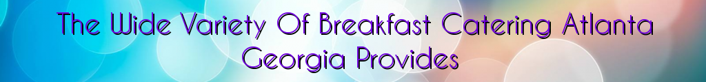 The Wide Variety Of Breakfast Catering Atlanta Georgia Provides