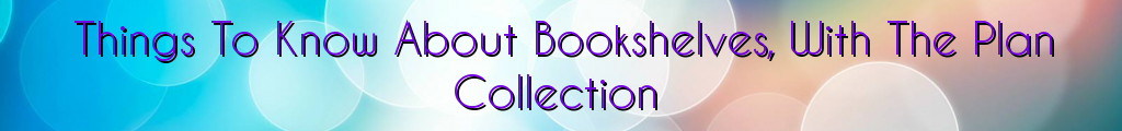 Things To Know About Bookshelves, With The Plan Collection