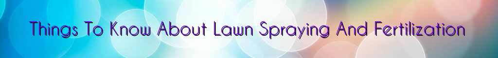 Things To Know About Lawn Spraying And Fertilization