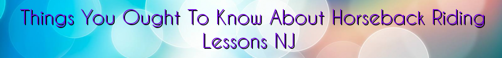 Things You Ought To Know About Horseback Riding Lessons NJ