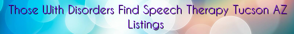 Those With Disorders Find Speech Therapy Tucson AZ Listings