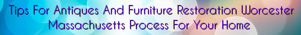Tips For Antiques And Furniture Restoration Worcester Massachusetts Process For Your Home