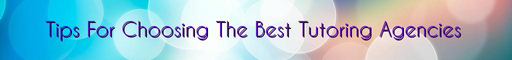 Tips For Choosing The Best Tutoring Agencies