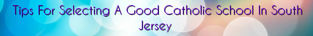 Tips For Selecting A Good Catholic School In South Jersey