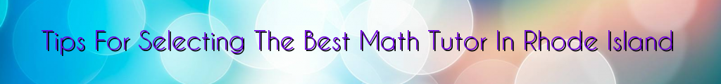 Tips For Selecting The Best Math Tutor In Rhode Island