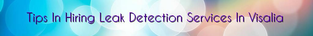 Tips In Hiring Leak Detection Services In Visalia